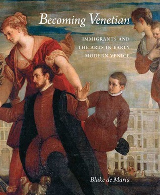 Becoming Venetian: Immigrants and the Arts in Early Modern Venice Blake de Maria
