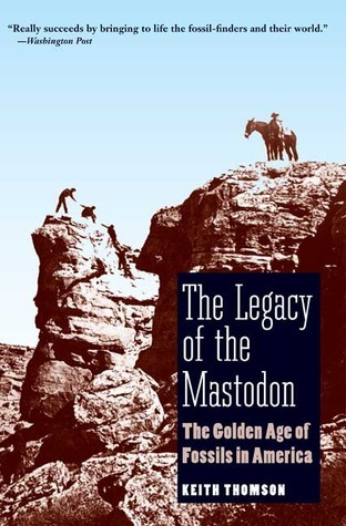 The Legacy of the Mastodon: The Golden Age of Fossils in America Keith S. Thomson