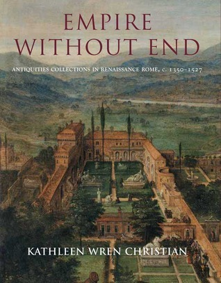 Empire Without End: Antiquities Collections in Renaissance Rome, c. 1350-1527  by  Kathleen Wres Christian