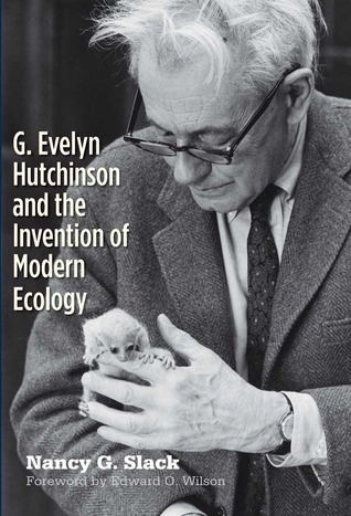 G. Evelyn Hutchinson and the Invention of Modern Ecology Nancy G. Slack