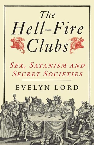 The Hellfire Clubs: Sex, Satanism and Secret Societies  by  Evelyn Lord