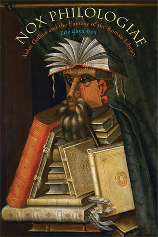 Nox Philologiae: Aulus Gellius and the Fantasy of the Roman Library Erik Gunderson
