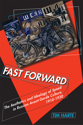 Fast Forward: The Aesthetics and Ideology of Speed in Russian Avant-Garde Culture, 1910–1930  by  Tim Harte