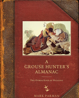 A Grouse Hunter's Almanac: The Other Kind of Hunting  by  Mark Parman