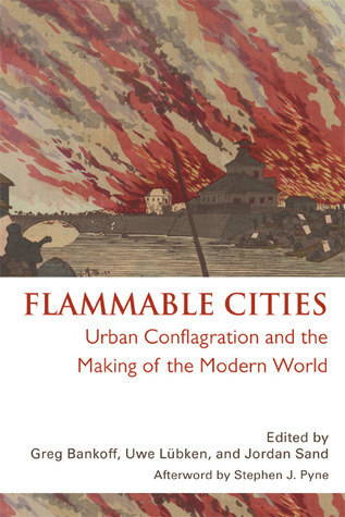 Flammable Cities: Urban Conflagration and the Making of the Modern World Greg Bankoff