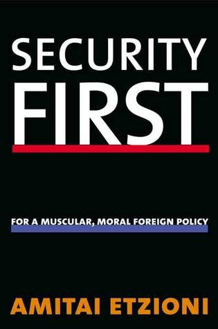 Security First: For a Muscular, Moral Foreign Policy  by  Amitai Etzioni