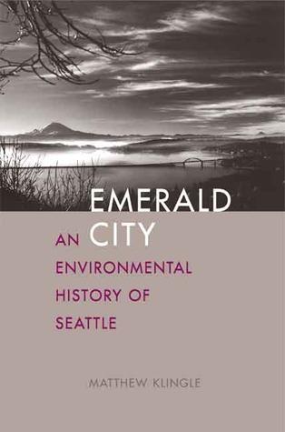 Emerald City: An Environmental History of Seattle Matthew Klingle
