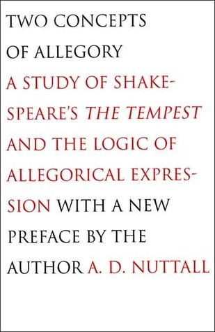 Two Concepts of Allegory: A Study of Shakespeares The Tempest and the Logic of Allegorical Expression A.D. Nuttall