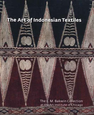 The Art of Indonesian Textiles: The E. M. Bakwin Collection at the Art Institute of Chicago Brigitte Kahn Majlis