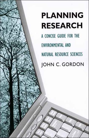 Planning Research: A Concise Guide for the Environmental and Natural Resource Sciences  by  John C. Gordon