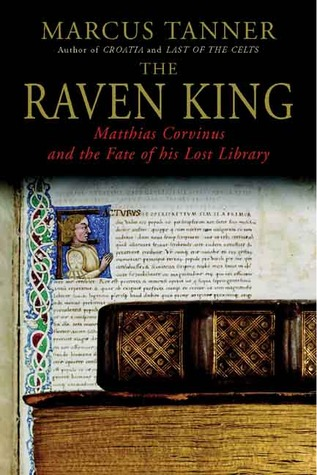 The Raven King: Matthias Corvinus and the Fate of His Lost Library Marcus Tanner