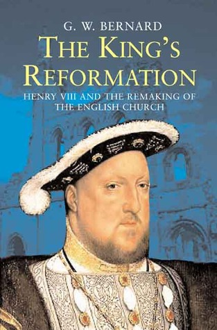 The King's Reformation: Henry VIII and the Remaking of the English Church G.W. Bernard