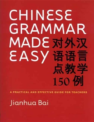 Chinese Grammar Made Easy: A Practical and Effective Guide for Teachers  by  Jianhua Bai