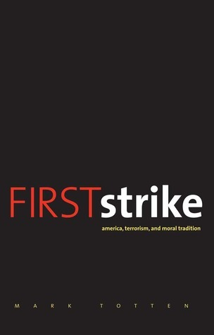 First Strike: America, Terrorism, and Moral Tradition  by  Mark Totten