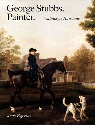 George Stubbs, Painter: Catalogue Raisonné Judy Egerton
