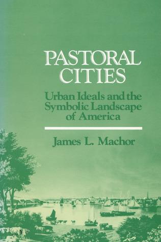 Pastoral Cities: Urban Ideals  by  James L. Machor