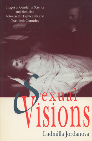 Sexual Visions: Images Of Gender In Science And Medicine Between The Eighteenth And Twentieth Centuries  by  Ludmilla Jordanova