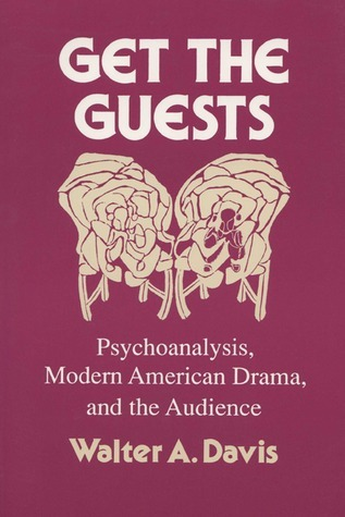 Get The Guests: Psychoanalysis, Modern American Drama, And The Audience Walter A. Davis