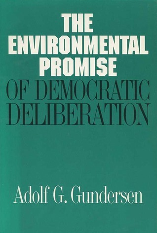 The Environmental Promise of Democratic Deliberation  by  Adolf G. Gundersen