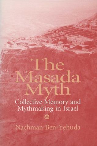 Masada Myth: Collective Memory and Mythmaking in Israel Nachman Ben-Yehuda