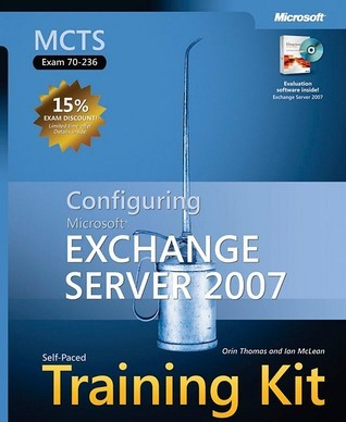 MCTS Self-Paced Training Kit (Exam 70-236): Configuring Microsoft® Exchange Server 2007: Configuring Microsoft Exchange Server 2007 Orin Thomas
