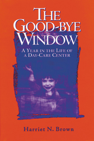 The Good-bye Window: A Year in the Life of a Day-Care Center Harriet  Brown
