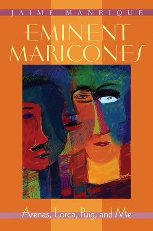 Eminent Maricones: Arenas, Lorca, Puig, and Me Jaime Manrique