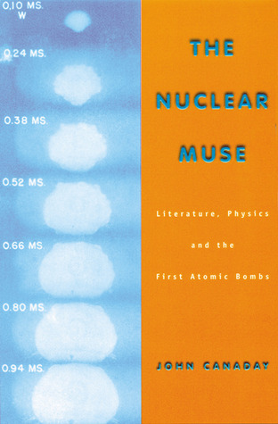 The Nuclear Muse: Literature, Physics, and the First Atomic Bombs John Canaday