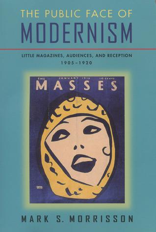 Public Face Of Modernism: Little Magazines, Audiences, And Reception, 1905-1920 Mark S. Morrisson