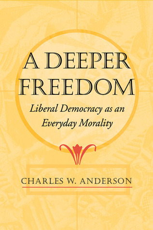 Deeper Freedom: Liberal Democracy as an Everyday Morality  by  Charles W. Anderson