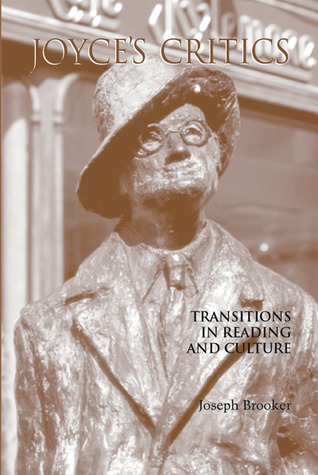Joyces Critics: Transitions in Reading and Culture Joseph Brooker