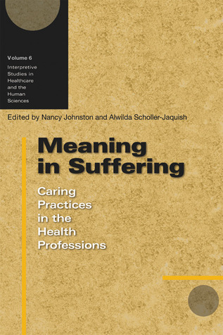 Meaning in Suffering: Caring Practices in the Health Professions Nancy Johnston