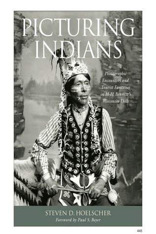 Picturing Indians: Photographic Encounters and Tourist Fantasies in H. H. Bennetts Wisconsin Dells Steven D. Hoelscher
