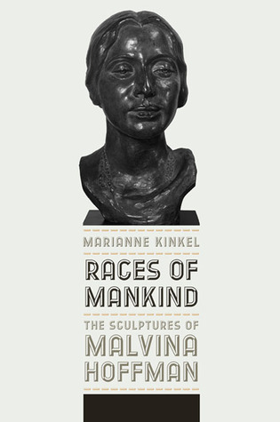 Races of Mankind: The Sculptures of Malvina Hoffman  by  Marianne Kinkel