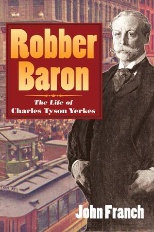 Robber Baron: The Life of Charles Tyson Yerkes John Franch