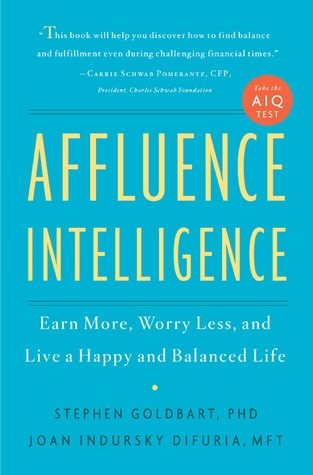 Affluence Intelligence: Earn More, Worry Less, and Live a Happy and Balanced Life  by  Stephen Goldbart