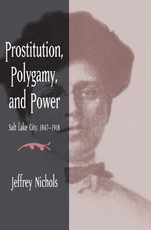 Prostitution, Polygamy, and Power: Salt Lake City, 1847-1918 Jeffrey Nichols