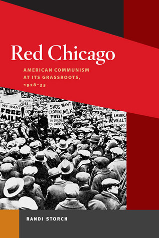 Red Chicago: American Communism at Its Grassroots, 1928-35 Randi Storch