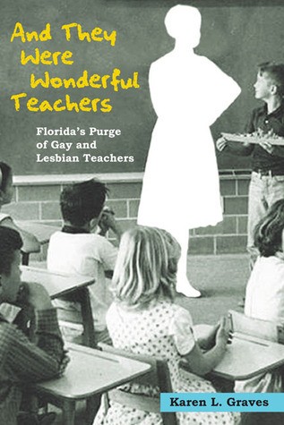And They Were Wonderful Teachers: Floridas Purge of Gay and Lesbian Teachers Karen L. Graves