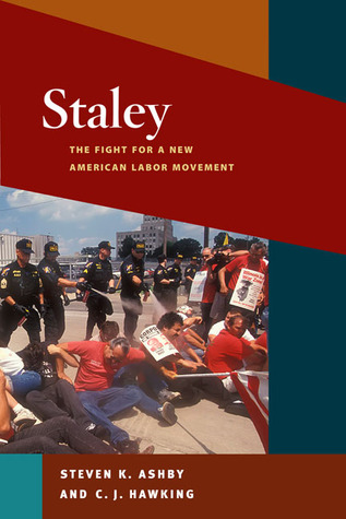 Staley: The Fight for a New American Labor Movement Steven K. Ashby
