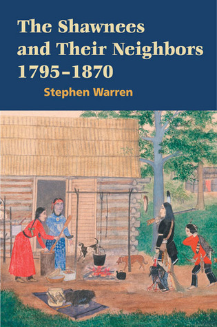 The Shawnees and Their Neighbors, 1795-1870 Stephen Warren