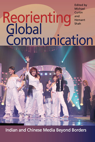 Reorienting Global Communication: Indian and Chinese Media Beyond Borders  by  Michael Curtin