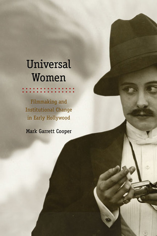 Universal Women: Filmmaking and Institutional Change in Early Hollywood Mark Garrett Cooper