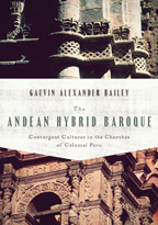 The Andean Hybrid Baroque: Convergent Cultures in the Churches of Colonial Peru Gauvin Alexander Bailey