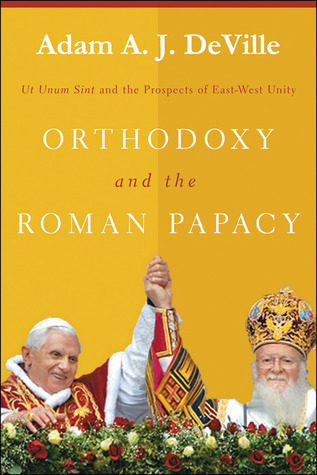Orthodoxy and the Roman Papacy: Ut Unum Sint and the Prospects of East-West Unity  by  Adam A.J. DeVille