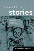 Shaped Stories: The Ethical Power of Narratives by Marshall Gregory