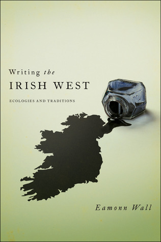 Writing the Irish West: Ecologies and Traditions  by  Eamonn Wall