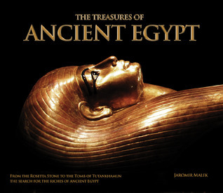 The Treasures of Ancient Egypt: From the Rosetta Stone to the Tomb of Tutankhamun - The Search for the Riches of Ancient Egypt  by  Jaromir Malek