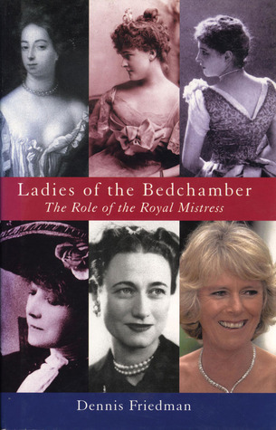 Ladies of the Bedchamber: The Role of the Royal Mistress  by  Dennis Friedman