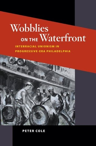 Wobblies on the Waterfront: Interracial Unionism in Progressive-Era Philadelphia  by  Peter Cole